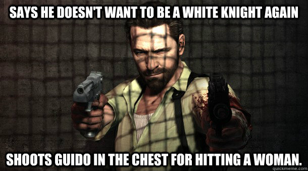 Says he doesn't want to be a white knight again Shoots guido in the chest for hitting a woman. - Says he doesn't want to be a white knight again Shoots guido in the chest for hitting a woman.  Scumbag Max Payne