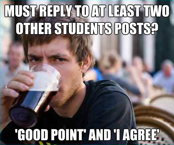 must reply to at least two other students posts? 'Good Point' and 'I agree' - must reply to at least two other students posts? 'Good Point' and 'I agree'  Lazy College Senior