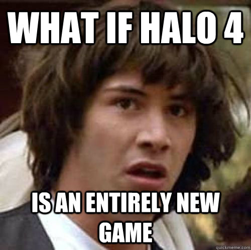 What if Halo 4 Is an entirely new game - What if Halo 4 Is an entirely new game  conspiracy keanu