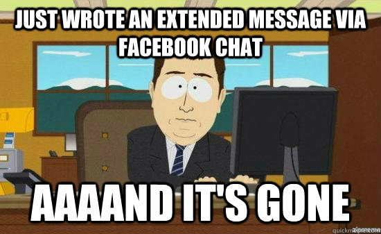 Just wrote an extended message via facebook chat AAAAND IT'S GONE