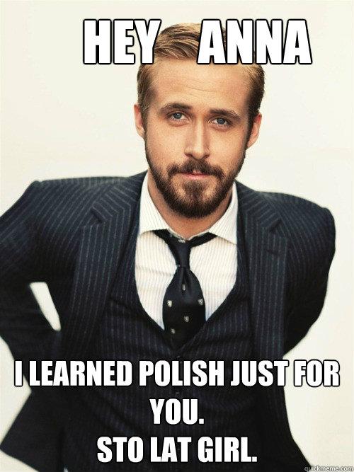 Hey    Anna I learned polish just for you. STO LAT girl.  -       Hey    Anna I learned polish just for you. STO LAT girl.   ryan gosling happy birthday