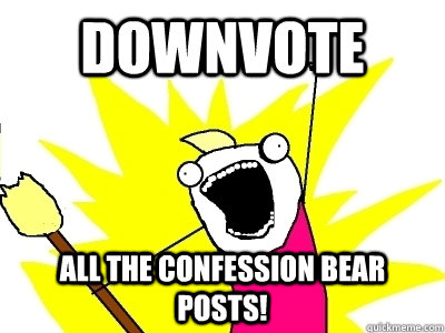 DOWNVOTE ALL THE CONFESSION BEAR POSTS!