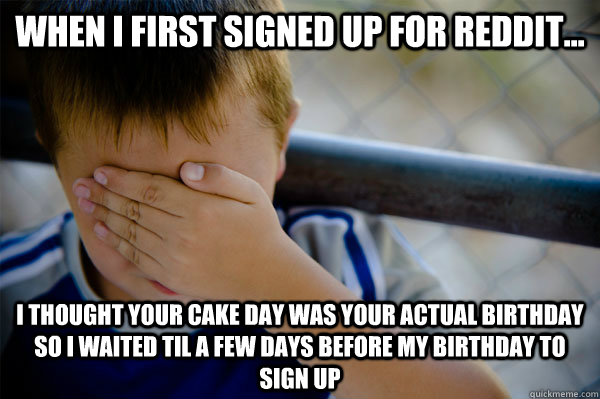 When I first signed up for reddit... I thought your cake day was your actual birthday so i waited til a few days before my birthday to sign up  Confession kid