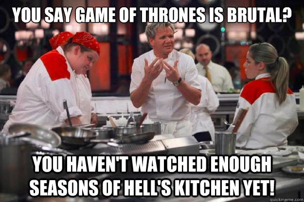 You Say Game Of Thrones is Brutal? You Haven't Watched Enough Seasons of Hell's Kitchen Yet!