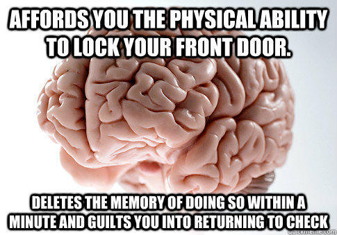 Affords you the physical ability to lock your front door. Deletes the memory of doing so within a minute and guilts you into returning to check - Affords you the physical ability to lock your front door. Deletes the memory of doing so within a minute and guilts you into returning to check  Scumbag Brain