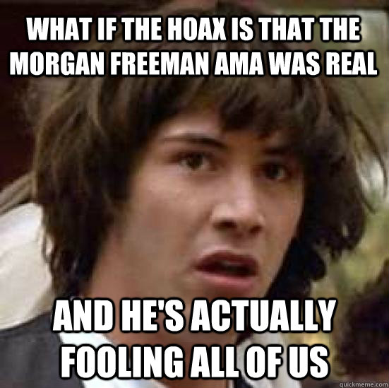 what if the hoax is that the Morgan Freeman AMA was real and he's actually fooling all of us - what if the hoax is that the Morgan Freeman AMA was real and he's actually fooling all of us  conspiracy keanu