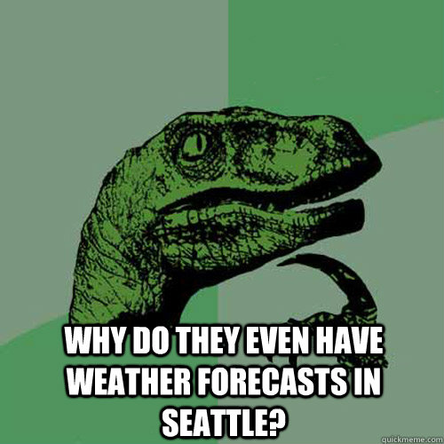 why do they even have weather forecasts in Seattle? -  why do they even have weather forecasts in Seattle?  Philosoraptor