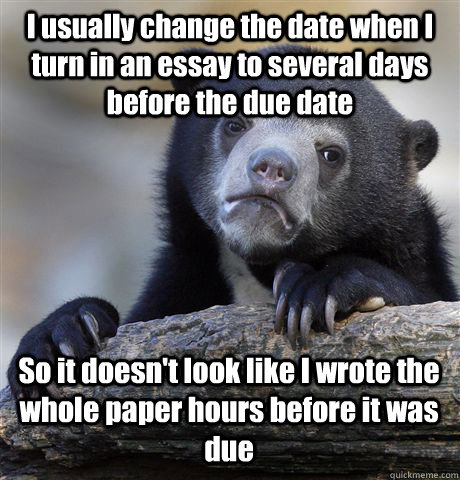 I usually change the date when I turn in an essay to several days before the due date So it doesn't look like I wrote the whole paper hours before it was due - I usually change the date when I turn in an essay to several days before the due date So it doesn't look like I wrote the whole paper hours before it was due  Confession Bear