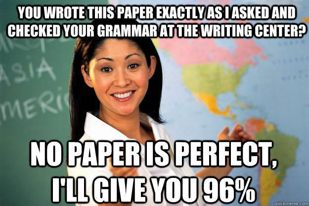 You wrote this paper exactly as I asked and checked your grammar at the writing center? No paper is perfect, I'll give you 96%  Unhelpful High School Teacher