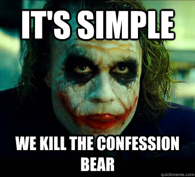 it's simple We Kill The confession bear