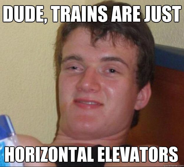 Dude, trains are just Horizontal elevators
