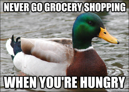 never go grocery shopping when you're hungry - never go grocery shopping when you're hungry  Actual Advice Mallard