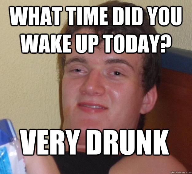 2d68908e6b40ba1271856a56d5139a5d25b563c372316b87df224c98e458eb49 what time did you wake up today? very drunk 10 guy quickmeme