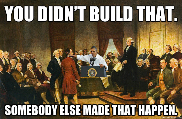 You didn't build that. Somebody else made that happen. - You didn't build that. Somebody else made that happen.  Obama-tution