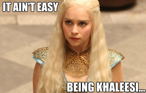 It ain't easy being Khaleesi...