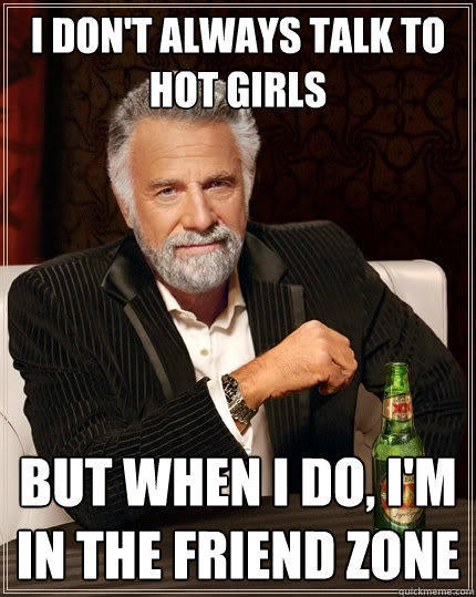 I don't always talk to hot girls But when I do, I'm in the friend zone - I don't always talk to hot girls But when I do, I'm in the friend zone  The Most Interesting Man In The World