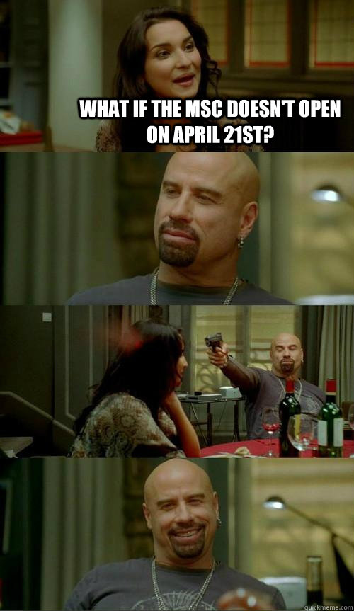 What if the MSC doesn't open on April 21st?  - What if the MSC doesn't open on April 21st?   Skinhead John
