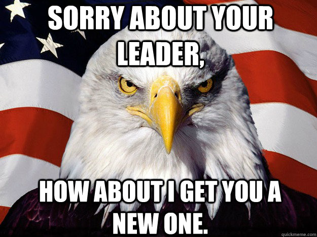 Sorry about your leader, how about I get you a new one. - Sorry about your leader, how about I get you a new one.  Patriotic Eagle