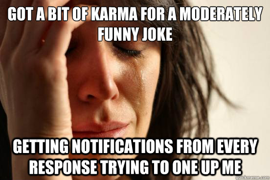 Got a bit of karma for a moderately funny joke Getting notifications from every response trying to one up me - Got a bit of karma for a moderately funny joke Getting notifications from every response trying to one up me  First World Problems