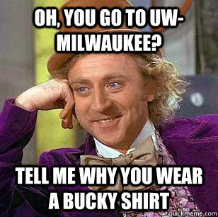 Oh, you go to UW-Milwaukee? Tell me why you wear a Bucky shirt