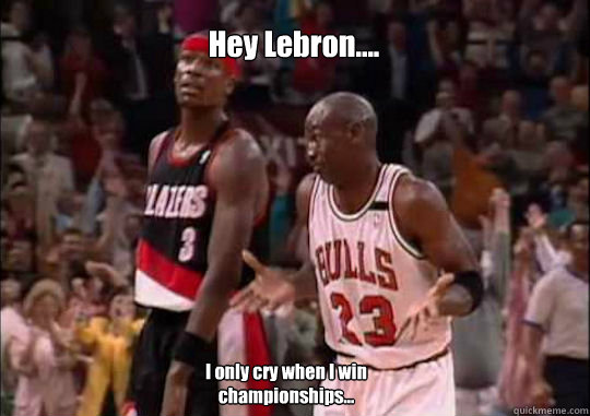 Hey Lebron.... I only cry when I win championships...