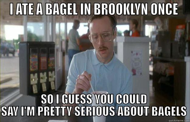 I ATE A BAGEL IN BROOKLYN ONCE SO I GUESS YOU COULD SAY I'M PRETTY SERIOUS ABOUT BAGELS Gettin Pretty Serious