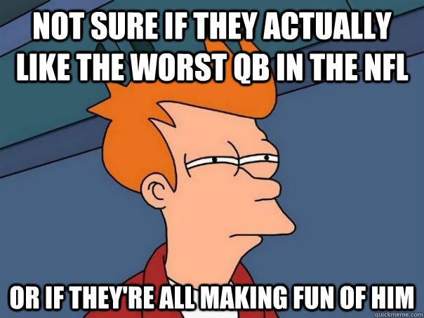 Not sure if they actually like the worst qb in the nfl Or if they're all making fun of him - Not sure if they actually like the worst qb in the nfl Or if they're all making fun of him  Futurama Fry