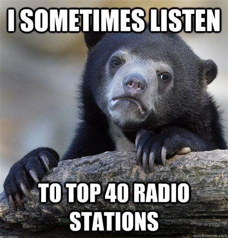 I sometimes listen to top 40 radio stations  Confession Bear