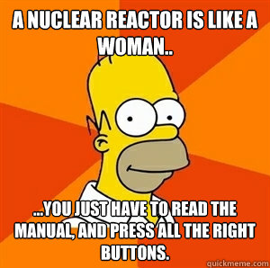 a nuclear reactor is like a woman.. ...you just have to read the manual, and press all the right buttons.  - a nuclear reactor is like a woman.. ...you just have to read the manual, and press all the right buttons.   Advice Homer