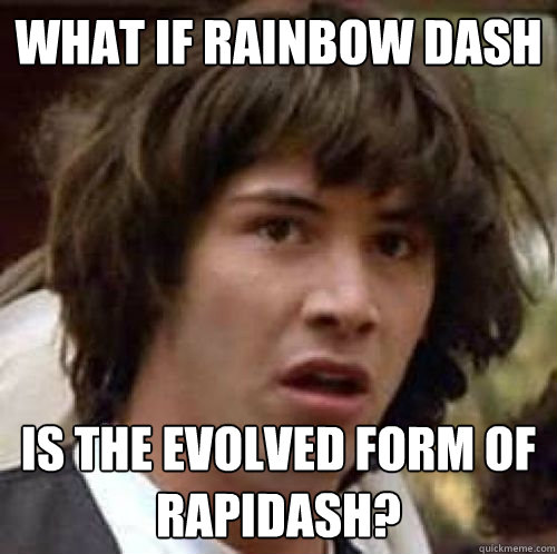 What if Rainbow Dash Is the evolved form of rapidash? - What if Rainbow Dash Is the evolved form of rapidash?  conspiracy keanu