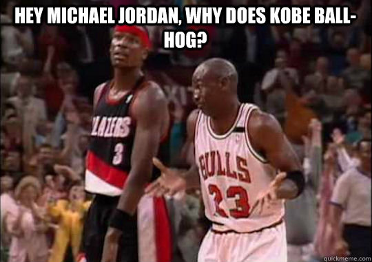 Hey Michael Jordan, why does Kobe ball-hog? - Hey Michael Jordan, why does Kobe ball-hog?  Michael Jordan Shrug