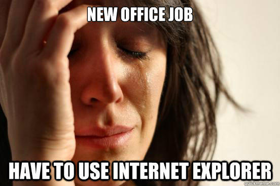 New office job have to use internet explorer - New office job have to use internet explorer  First World Problems