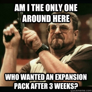Am i the only one around here Who wanted an expansion pack after 3 weeks? - Am i the only one around here Who wanted an expansion pack after 3 weeks?  Am I The Only One Round Here