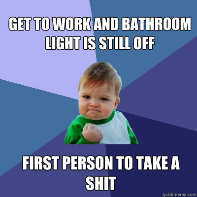 Get to work and bathroom light is still off First person to take a shit  Success Baby