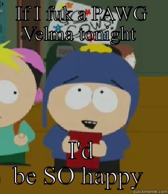 IF I FUK A PAWG VELMA TONIGHT  I'D BE SO HAPPY  Craig - I would be so happy