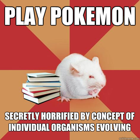play pokemon secretly horrified by concept of individual organisms evolving - play pokemon secretly horrified by concept of individual organisms evolving  Science Major Mouse