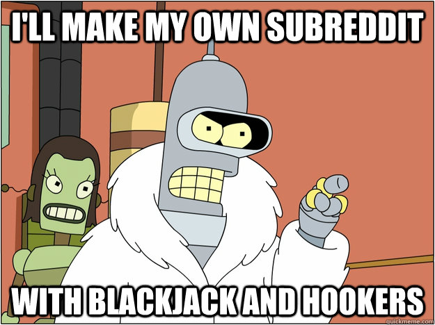 I'll make my own SubReddit WITH BLACKJACK AND HOOKERS - I'll make my own SubReddit WITH BLACKJACK AND HOOKERS  BENDER STATE MEET