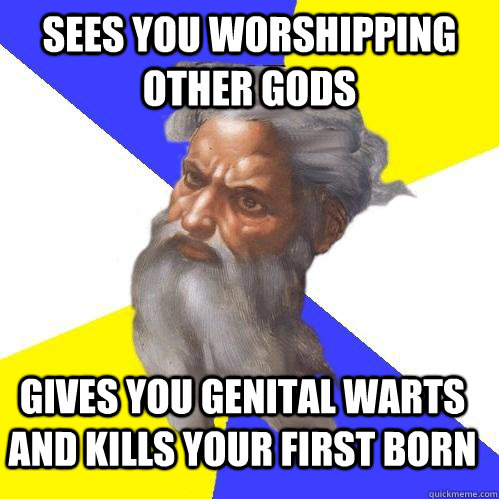 Sees you worshipping other gods Gives you genital warts and kills your first born - Sees you worshipping other gods Gives you genital warts and kills your first born  Advice God