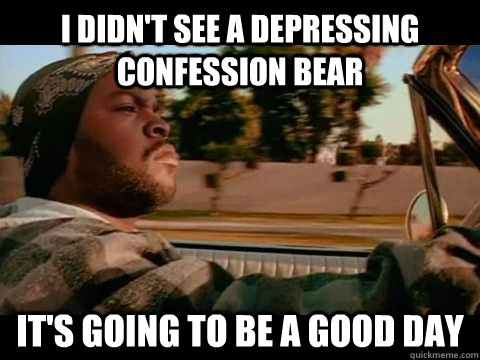 I didn't see a depressing confession bear IT's going to be a good day - I didn't see a depressing confession bear IT's going to be a good day  ice cube good day