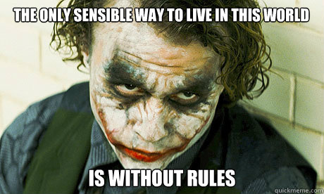 The only sensible way to live in this world  IS WITHOUT RULES - The only sensible way to live in this world  IS WITHOUT RULES  Untrustworthy joker