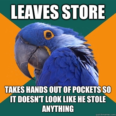 Leaves store Takes hands out of pockets so it doesn't look like he stole anything - Leaves store Takes hands out of pockets so it doesn't look like he stole anything  Paranoid Parrot