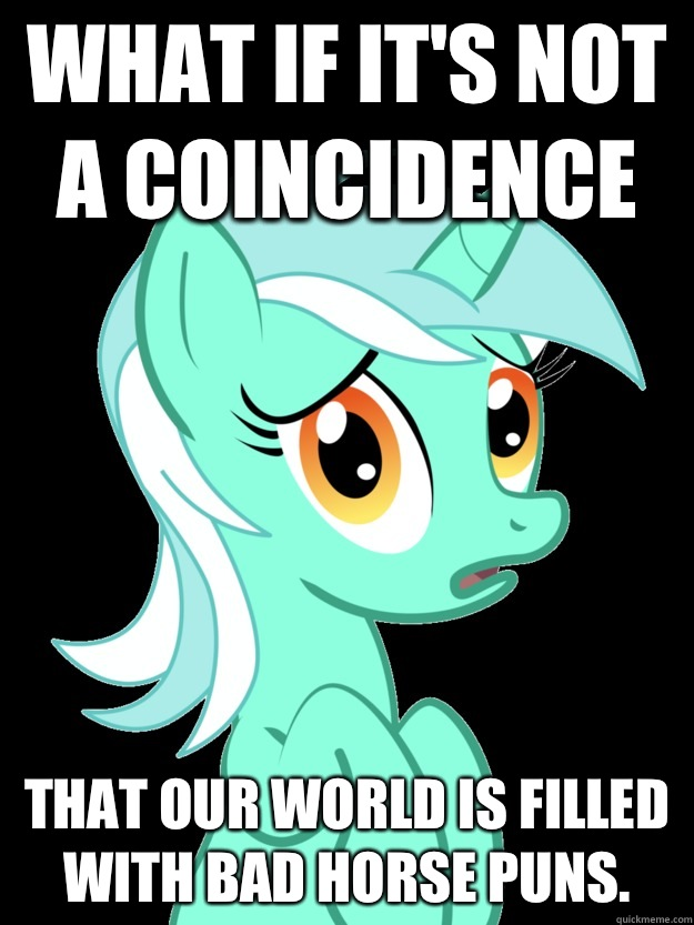 What if it's not a coincidence that our world is filled with bad horse puns.  conspiracy lyra