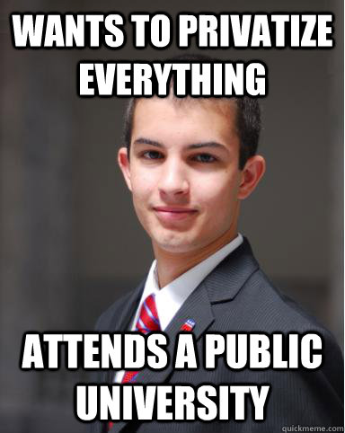 Wants to privatize everything Attends a public university - Wants to privatize everything Attends a public university  College Conservative