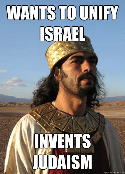 Wants to unify Israel Invents judaism - Wants to unify Israel Invents judaism  Scumbag King Josiah