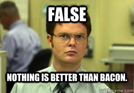 FALSE Nothing is better than bacon. - FALSE Nothing is better than bacon.  Dwight False