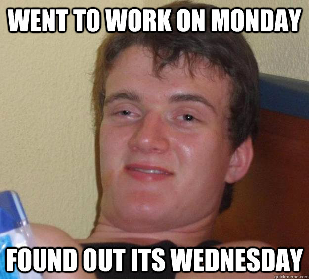 Went TO Work On Monday Found Out Its Wednesday - Went TO Work On Monday Found Out Its Wednesday  10 Guy