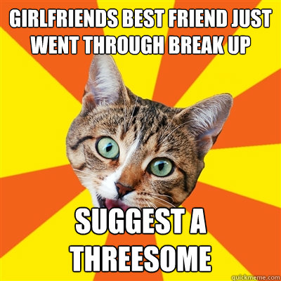 Girlfriends best friend just went through break up suggest a threesome - Girlfriends best friend just went through break up suggest a threesome  Bad Advice Cat