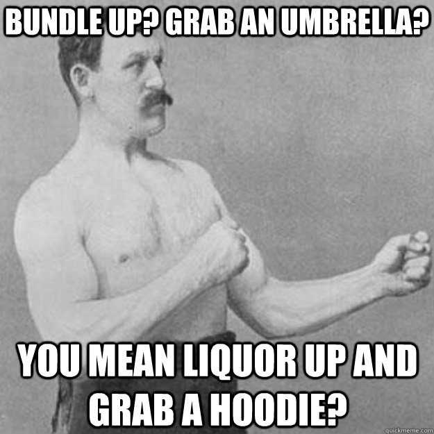 Bundle up? grab an umbrella? You mean liquor up and grab a hoodie? - Bundle up? grab an umbrella? You mean liquor up and grab a hoodie?  overly manly man