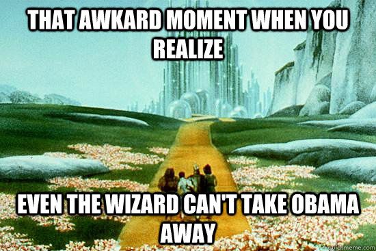 That awkard moment when you realize even the wizard can't take obama away  Wizard of Oz meme