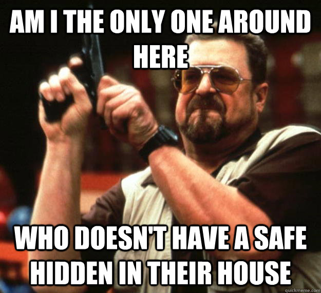 am I the only one around here who doesn't have a safe hidden in their house - am I the only one around here who doesn't have a safe hidden in their house  Angry Walter